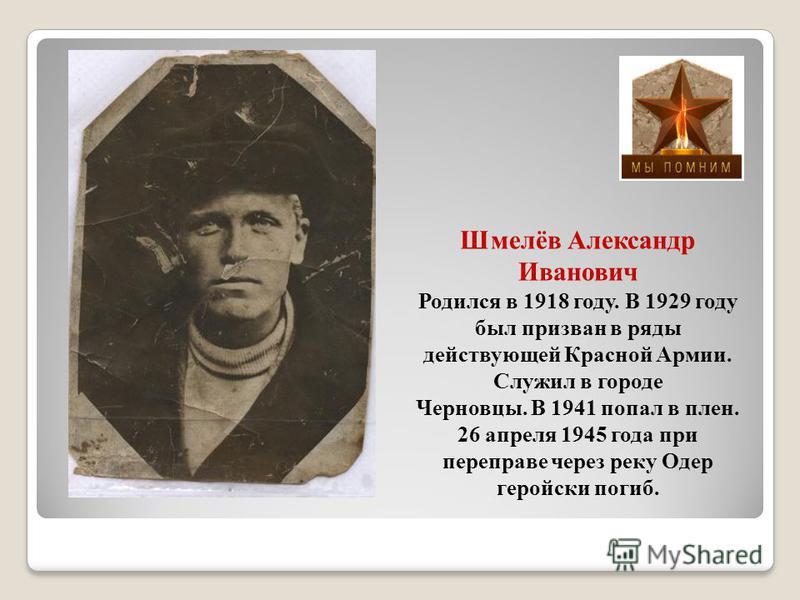 Шмелёв Александр Иванович Родился в 1918 году. В 1929 году был призван в ряды действующей Красной Армии. Служил в городе Черновцы. В 1941 попал в плен. 26 апреля 1945 года при переправе через реку Одер геройски погиб.