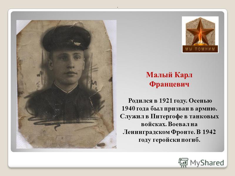 Малый Карл Францевич Родился в 1921 году. Осенью 1940 года был призван в армию. Служил в Питергофе в танковых войсках. Воевал на Ленинградском Фронте. В 1942 году геройски погиб..
