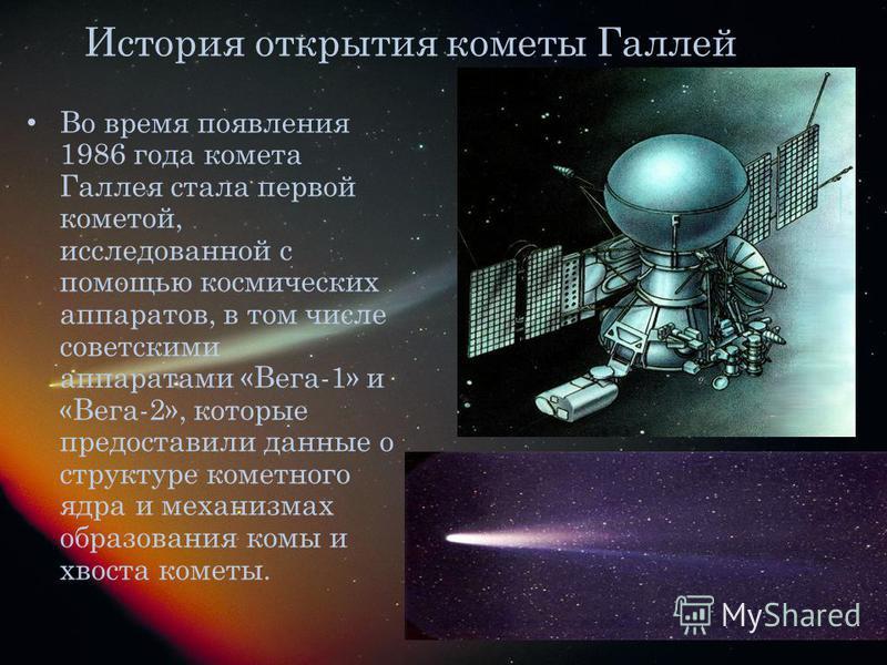 История открытия кометы Галлей Во время появления 1986 года комета Галлея стала первой кометой, исследованной с помощью космических аппаратов, в том числе советскими аппаратами «Вега-1» и «Вега-2», которые предоставили данные о структуре кометного яд