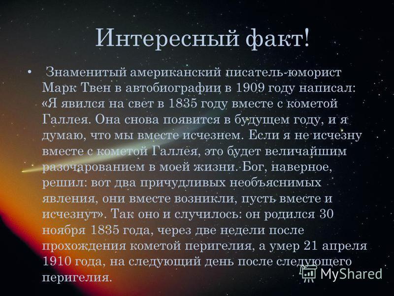Интересный факт! Знаменитый американский писатель-юморист Марк Твен в автобиографии в 1909 году написал: «Я явился на свет в 1835 году вместе с кометой Галлея. Она снова появится в будущем году, и я думаю, что мы вместе исчезнем. Если я не исчезну вм