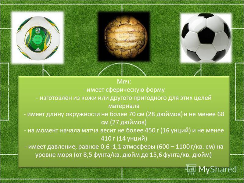 Мяч: - имеет сферическую форму - изготовлен из кожи или другого пригодного для этих целей материала - имеет длину окружности не более 70 см (28 дюймов) и не менее 68 см (27 дюймов) - на момент начала матча весит не более 450 г (16 унций) и не менее 4