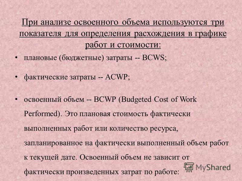 плановые (бюджетные) затраты -- BCWS; фактические затраты -- ACWP; освоенный объем -- BCWP (Budgeted Cost of Work Performed). Это плановая стоимость фактически выполненных работ или количество ресурса, запланированное на фактически выполненный объем