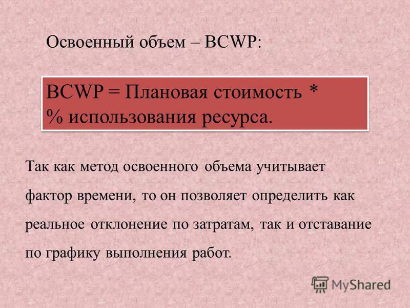 Так как метод освоенного объема учитывает фактор времени, то он позволяет определить как реальное отклонение по затратам, так и отставание по графику выполнения работ. BCWP = Плановая стоимость * % использования ресурса. Освоенный объем – BCWP: