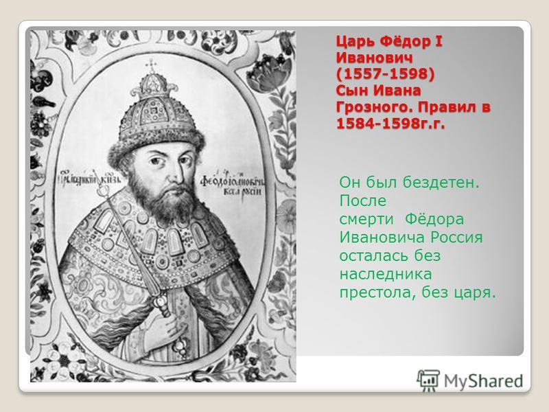 Царь Фёдор I Иванович (1557-1598) Сын Ивана Грозного. Правил в 1584-1598 г.г. Он был бездетен. После смерти Фёдора Ивановича Россия осталась без наследника престола, без царя.