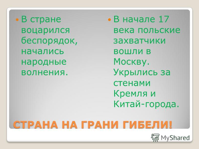 СТРАНА НА ГРАНИ ГИБЕЛИ! В стране воцарился беспорядок, начались народные волнения. В начале 17 века польские захватчики вошли в Москву. Укрылись за стенами Кремля и Китай-города.