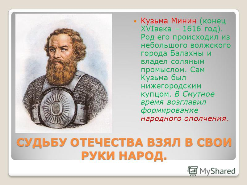 СУДЬБУ ОТЕЧЕСТВА ВЗЯЛ В СВОИ РУКИ НАРОД. Кузьма Минин (конец XVIвека – 1616 год). Род его происходил из небольшого волжского города Балахны и владел соляным промыслом. Сам Кузьма был нижегородским купцом. В Смутное время возглавил формирование народн