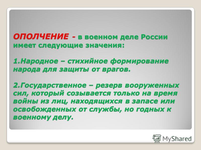 ОПОЛЧЕНИЕ - в военном деле России имеет следующие значения: 1. Народное – стихийное формирование народа для защиты от врагов. 2. Государственное – резерв вооруженных сил, который созывается только на время войны из лиц, находящихся в запасе или освоб