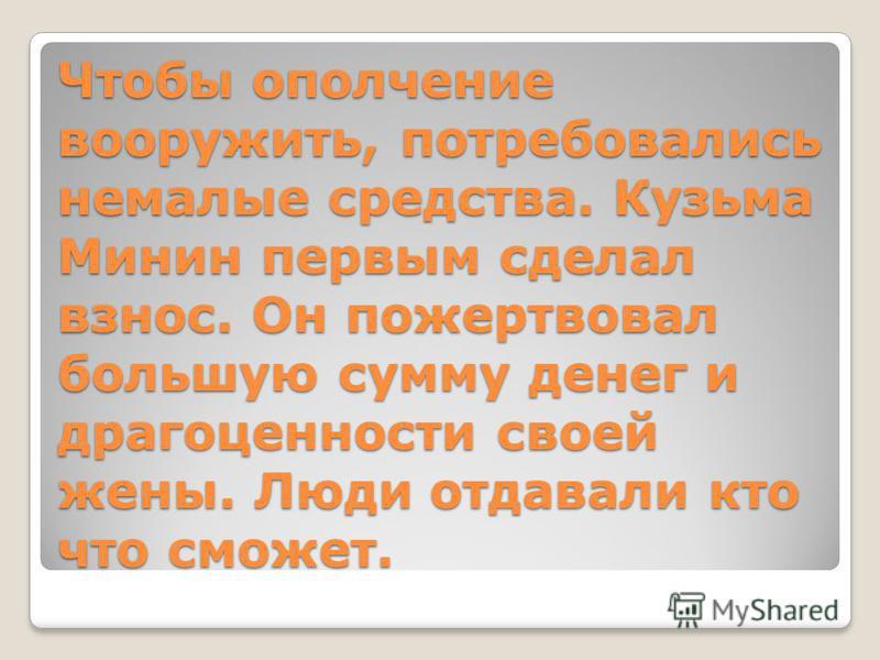 Чтобы ополчение вооружить, потребовались немалые средства. Кузьма Минин первым сделал взнос. Он пожертвовал большую сумму денег и драгоценности своей жены. Люди отдавали кто что сможет.