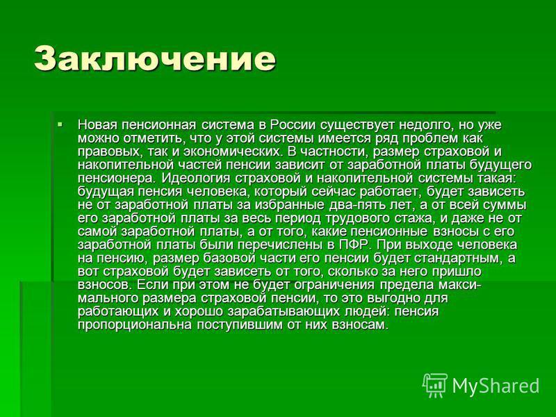 Заключение Новая пенсионная система в России существует недолго, но уже можно отметить, что у этой системы имеется ряд проблем как правовых, так и экономических. В частности, размер страховой и накопительной частей пенсии зависит от заработной платы