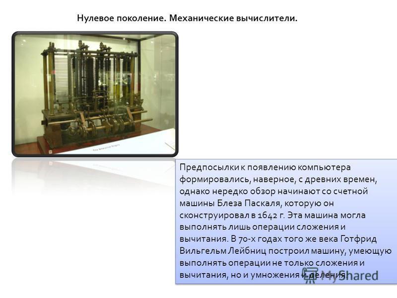 Нулевое поколение. Механические вычислители. Предпосылки к появлению компьютера формировались, наверное, с древних времен, однако нередко обзор начинают со счетной машины Блеза Паскаля, которую он сконструировал в 1642 г. Эта машина могла выполнять л