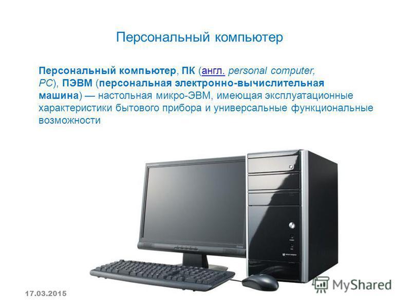 Персональный компьютер Персональный компьютер, ПК (англ. personal computer, PC), ПЭВМ (персональная электронно-вычислительная машина) настольная микро-ЭВМ, имеющая эксплуатационные характеристики бытового прибора и универсальные функциональные возмож