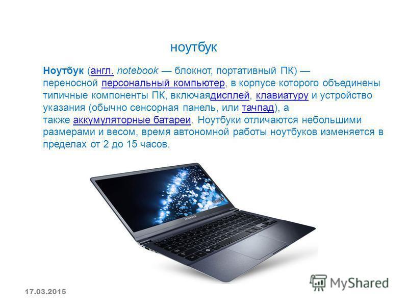ноутбук Ноутбук (англ. notebook блокнот, портативный ПК) переносной персональный компьютер, в корпусе которого объединены типичные компоненты ПК, включая дисплей, клавиатуру и устройство указания (обычно сенсорная панель, или тачпад), а также аккумул