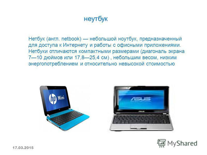 Нетбук (англ. netbook) небольшой ноутбук, предназначенный для доступа к Интернету и работы с офисными приложениями. Нетбуки отличаются компактными размерами (диагональ экрана 710 дюймов или 17,825,4 см), небольшим весом, низким энергопотреблением и о