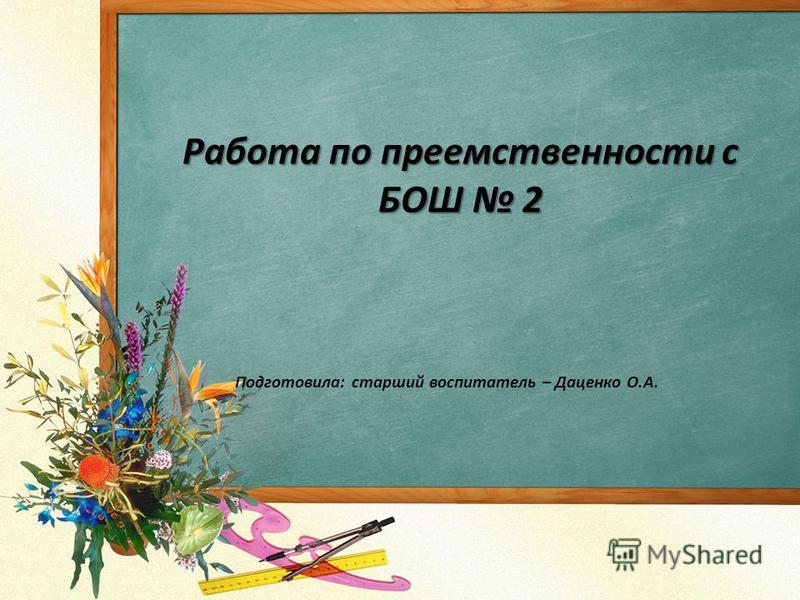 Работа по преемственности с БОШ 2 Подготовила: старший воспитатель – Даценко О.А.