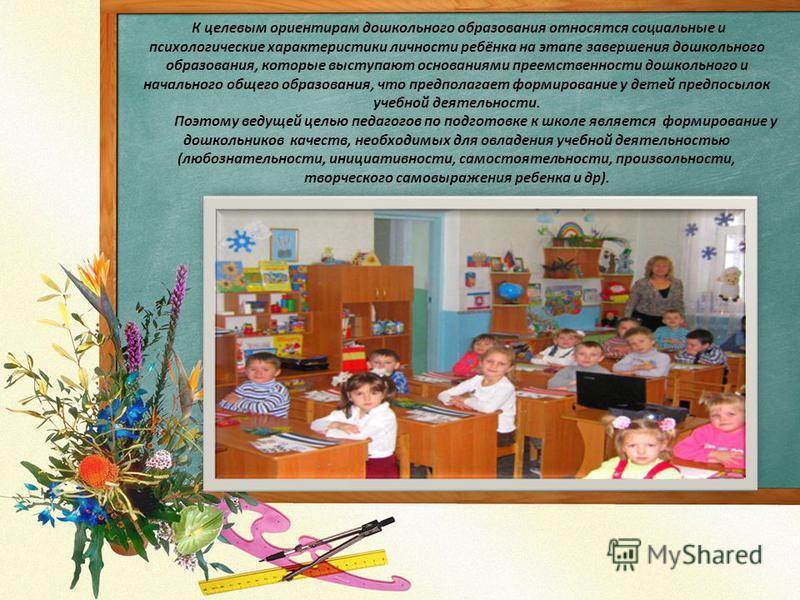 К целевым ориентирам дошкольного образования относятся социальные и психологические характеристики личности ребёнка на этапе завершения дошкольного образования, которые выступают основаниями преемственности дошкольного и начального общего образования