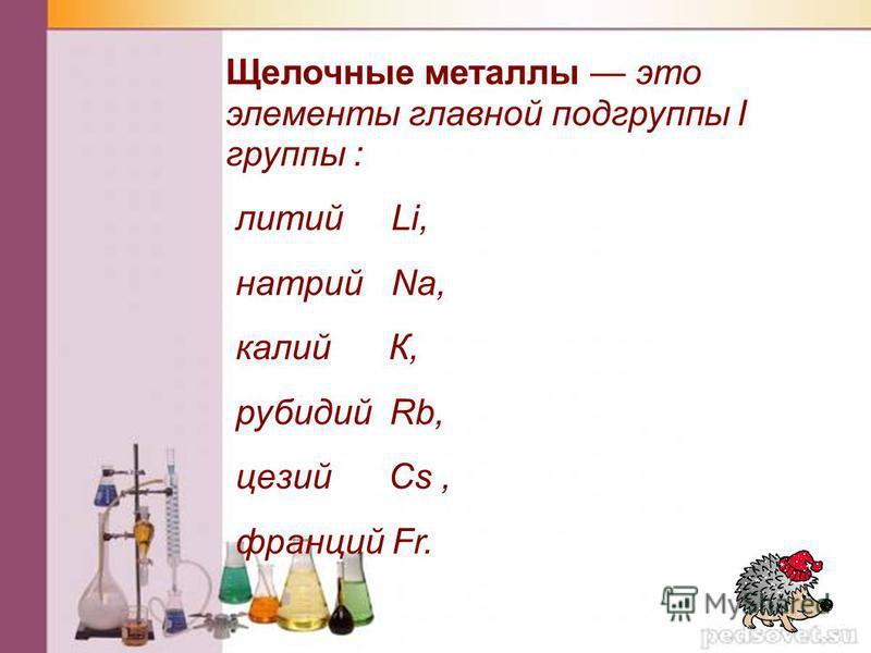 Щелочные металлы это элементы главной подгруппы I группы : литий Li, натрий Nа, калий К, рубидий Rb, цезий Сs, франций Fr.