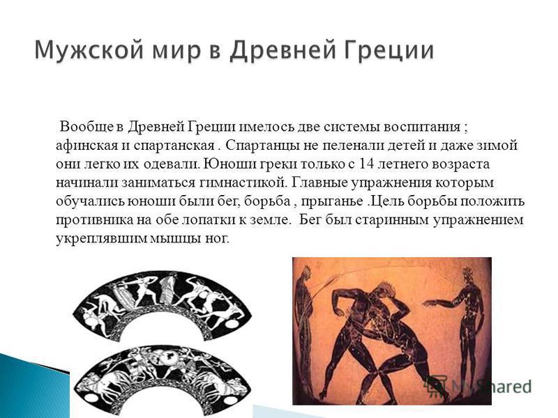Вообще в Древней Греции имелось две системы воспитания ; афинская и спартанская. Спартанцы не пеленали детей и даже зимой они легко их одевали. Юноши греки только с 14 летнего возраста начинали заниматься гимнастикой. Главные упражнения которым обуча
