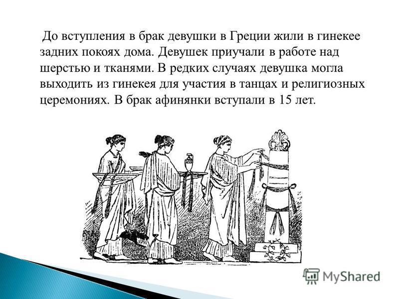 До вступления в брак девушки в Греции жили в гинекее задних покоях дома. Девушек приучали в работе над шерстью и тканями. В редких случаях девушка могла выходить из гинекея для участия в танцах и религиозных церемониях. В брак афинянки вступали в 15