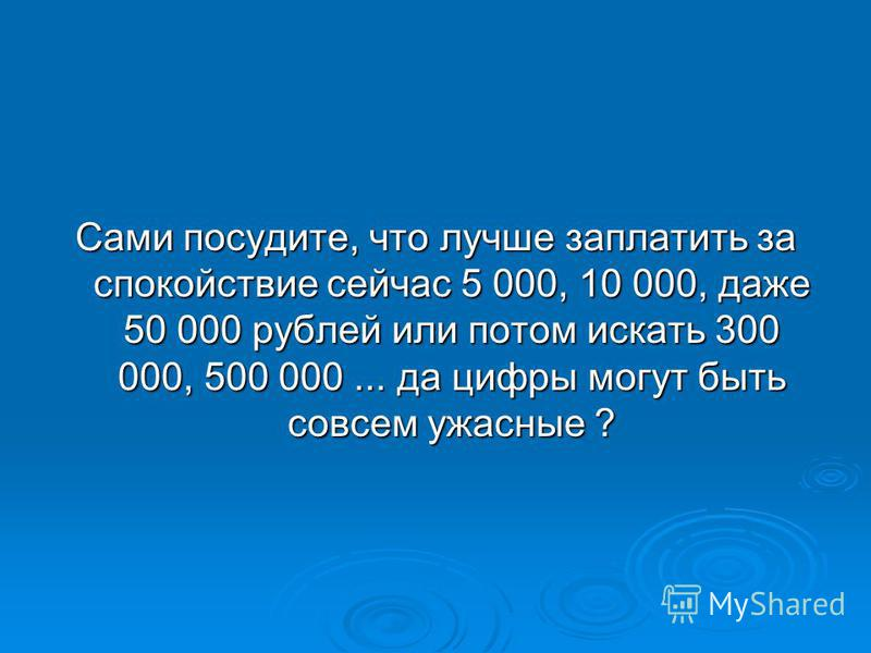 Сами посудите, что лучше заплатить за спокойствие сейчас 5 000, 10 000, даже 50 000 рублей или потом искать 300 000, 500 000... да цифры могут быть совсем ужасные ?