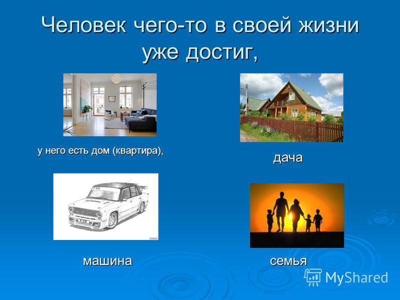 Человек чего-то в своей жизни уже достиг, дача дача машина машина семья семья у него есть дом (квартира),