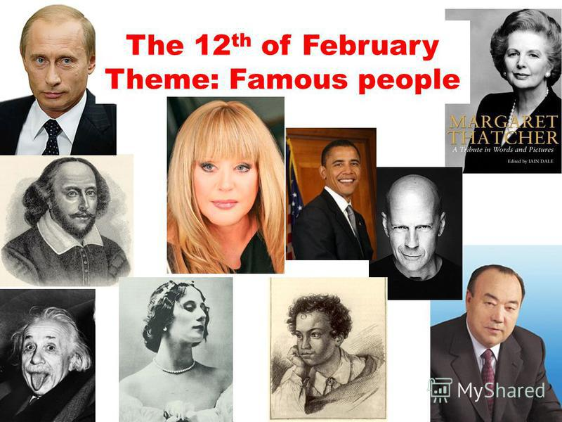 The 12 th of February Theme: Famous people