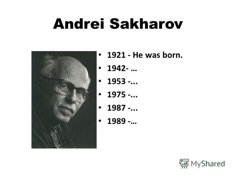 Andrei Sakharov 1921 - He was born. 1942- … 1953 -... 1975 -... 1987 -... 1989 -…