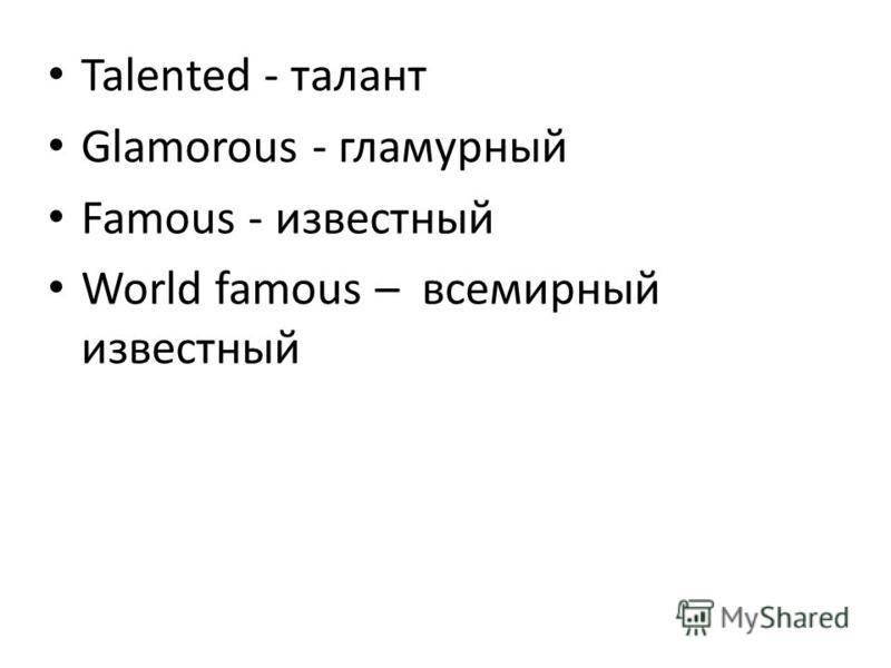 Talented - талант Glamorous - гламурный Famous - известный World famous – всемирный известный