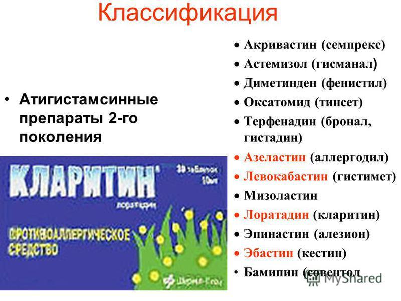 Классификация Атигистамсинные препараты 2-го поколения Акривастин (семпрекс) Астемизол (гисманал ) Диметинден (фенистил) Оксатомид (тинсет) Терфенадин (бронал, гистидин) Азеластин (аллергодил) Левокабастин (гистимет) Мизоластин Лоратадин (кларитин) Э