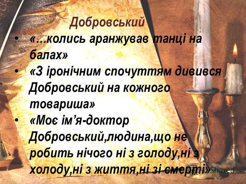 Добровський «…колись аранжував танці на балах» «З іронічним спочуттям дивився Добровський на кожного товариша» «Моє імя-доктор Добровський,людина,що не робить нічого ні з голоду,ні з холоду,ні з життя,ні зі смерті»