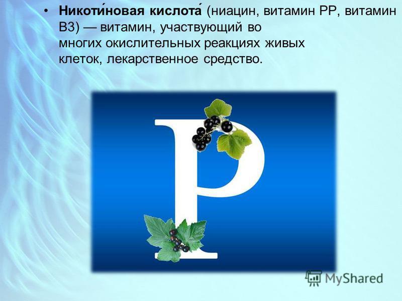 Никоти́новая кислота́ (ниацин, витамин PP, витамин B3) витамин, участвующий во многих окислительных реакциях живых клеток, лекарственное средство.