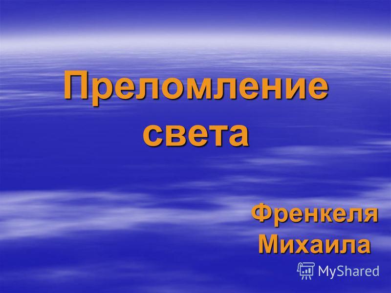 Преломление света Френкеля Михаила