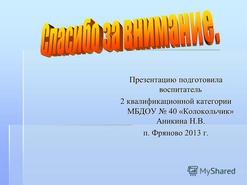Презентацию подготовила воспитатель 2 квалификационной категории МБДОУ 40 «Колокольчик» Аникина Н.В. п. Фряново 2013 г.