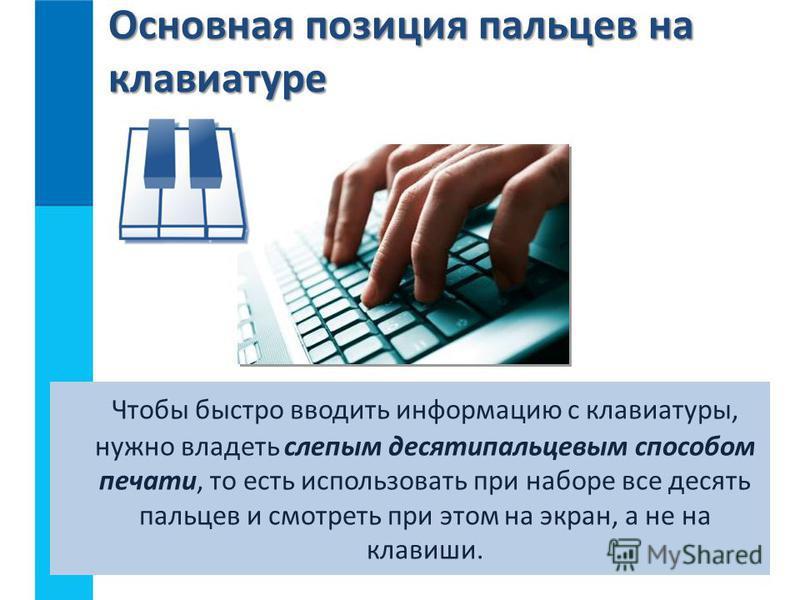 Основная позиция пальцев на клавиатуре Чтобы быстро вводить информацию с клавиатуры, нужно владеть слепым десятипальцевым способом печати, то есть использовать при наборе все десять пальцев и смотреть при этом на экран, а не на клавиши.