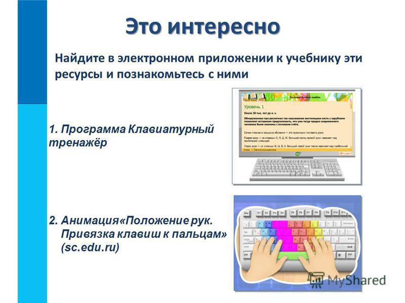 Это интересно 2. Анимация«Положение рук. Привязка клавиш к пальцам» (sc.edu.ru) Найдите в электронном приложении к учебнику эти ресурсы и познакомьтесь с ними 1. Программа Клавиатурный тренажёр