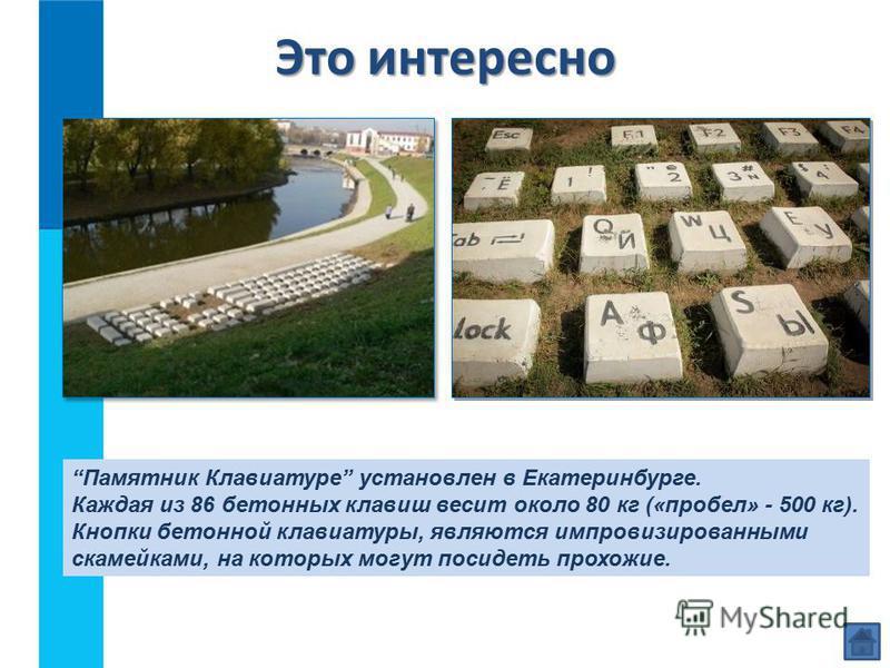 Это интересно Памятник Клавиатуре установлен в Екатеринбурге. Каждая из 86 бетонных клавиш весит около 80 кг («пробел» - 500 кг). Кнопки бетонной клавиатуры, являются импровизированными скамейками, на которых могут посидеть прохожие.