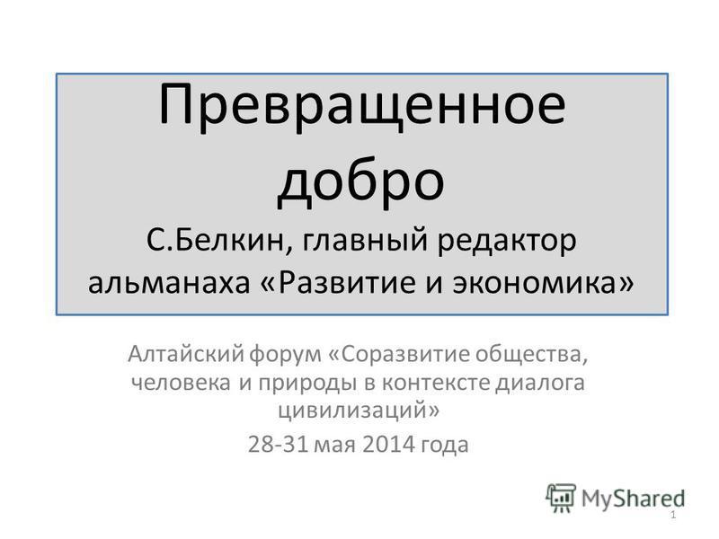 Превращенное добро С.Белкин, главный редактор альманаха «Развитие и экономика» Алтайский форум «Соразвитие общества, человека и природы в контексте диалога цивилизаций» 28-31 мая 2014 года 1
