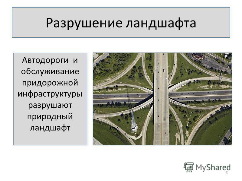 Разрушение ландшафта Автодороги и обслуживание придорожной инфраструктуры разрушают природный ландшафт 6