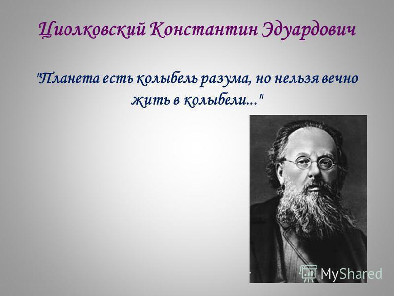 Циолковский Константин Эдуардович Планета есть колыбель разума, но нельзя вечно жить в колыбели...