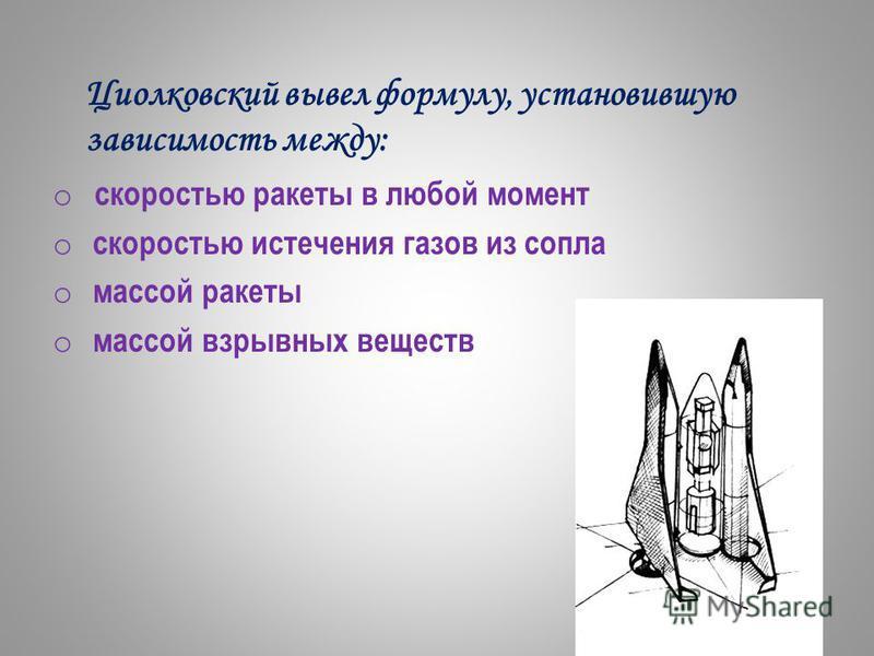 Циолковский вывел формулу, установившую зависимость между: o скоростью ракеты в любой момент o cкоростью истечения газов из сопла o массой ракеты o массой взрывных веществ