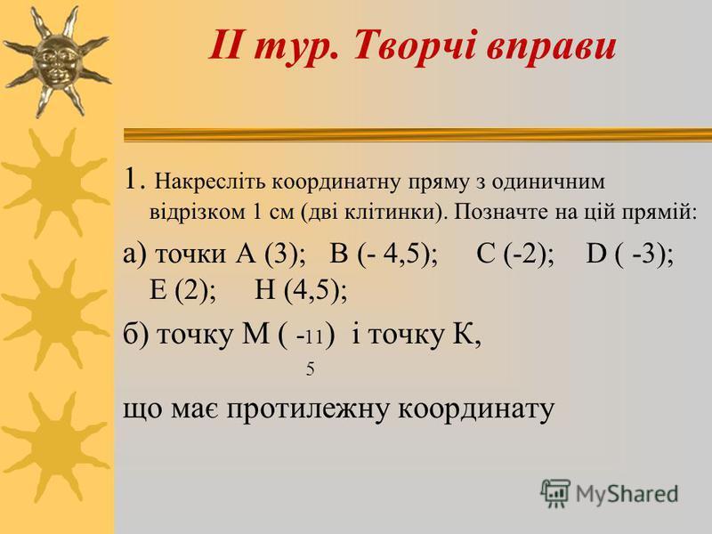 1. Накресліть координатну пряму з одиничним відрізком 1 см (дві клітинки). Позначте на цій прямій: а) точки А (3); В (- 4,5); С (-2); D ( -3); Е (2); Н (4,5); б) точку М ( - 11 ) і точку К, 5 що має протилежну координату ІІ тур. Творчі вправи