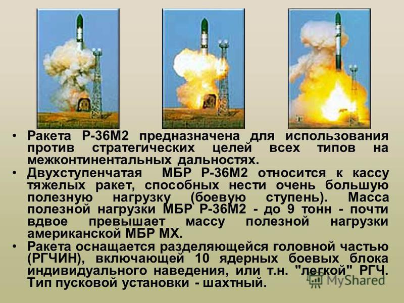 Ракета Р-36М2 предназначена для использования против стратегических целей всех типов на межконтинентальных дальностях. Двухступенчатая МБР Р-36М2 относится к кассу тяжелых ракет, способных нести очень большую полезную нагрузку (боевую ступень). Масса