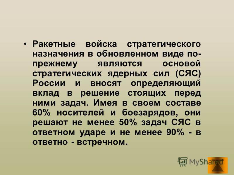 Ракетные войска стратегического назначения в обновленном виде по- прежнему являются основой стратегических ядерных сил (СЯС) России и вносят определяющий вклад в решение стоящих перед ними задач. Имея в своем составе 60% носителей и боезарядов, они р