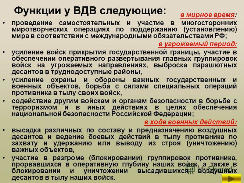 Функции у ВДВ следующие: в мирное время: проведение самостоятельных и участие в многосторонних миротворческих операциях по поддержанию (установлению) мира в соответствии с международными обязательствами РФ; в угрожаемый период: усиление войск прикрыт