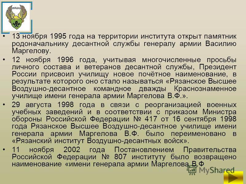 13 ноября 1995 года на территории института открыт памятник родоначальнику десантной службы генералу армии Василию Маргелову. 12 ноября 1996 года, учитывая многочисленные просьбы личного состава и ветеранов десантной службы, Президент России присвоил