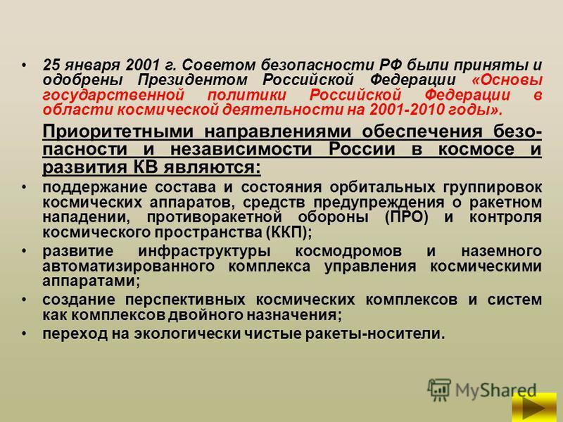 25 января 2001 г. Советом безопасности РФ были приняты и одобрены Президентом Российской Федерации «Основы государственной политики Российской Федерации в области космической деятельности на 2001-2010 годы». Приоритетными направлениями обеспечения бе