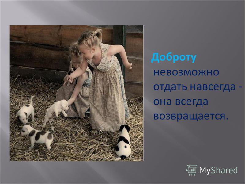 В жизни есть только одно несомненное счастье- жить для других. Лев Толстой Истинная доброта заключается в благожелательном отношении к людям. Жан Жак Руссо Чтобы оценить доброту в человеке, надо иметь некоторую долю этого качества в самом себе. Уилья