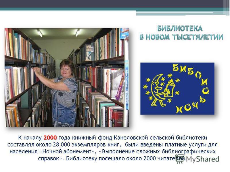 2000 К началу 2000 года книжный фонд Канеловской сельской библиотеки составлял около 28 000 экземпляров книг, были введены платные услуги для населения «Ночной абонемент», «Выполнение сложных библиографических справок». Библиотеку посещало около 2000