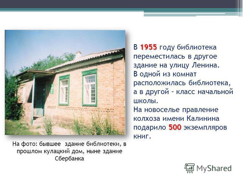На фото: бывшее здание библиотеки, в прошлом кулацкий дом, ныне здание Сбербанка 1955 В 1955 году библиотека переместилась в другое здание на улицу Ленина. В одной из комнат расположилась библиотека, а в другой – класс начальной школы. 500 На новосел