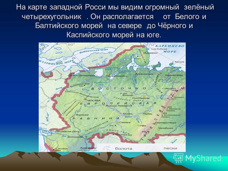 На карте западной Росси мы видим огромный зелёный четырехугольник. Он располагается от Белого и Балтийского морей на севере до Чёрного и Каспийского морей на юге. На карте западной Росси мы видим огромный зелёный четырехугольник. Он располагается от