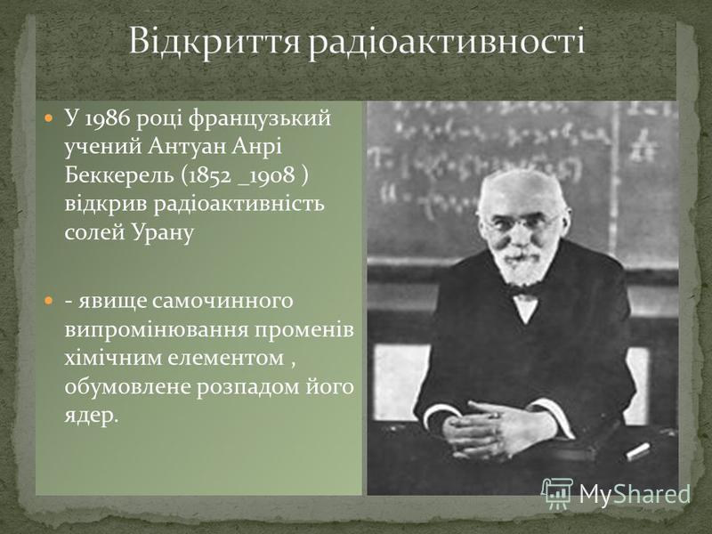 У 1986 році французький учений Антуан Анрі Беккерель (1852 _1908 ) відкрив радіоактивність солей Урану - явище самочинного випромінювання променів хімічним елементом, обумовлене розпадом його ядер.